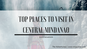 9 Top Places to Visit in Central Mindanao (SOCCSKSARGEN)
